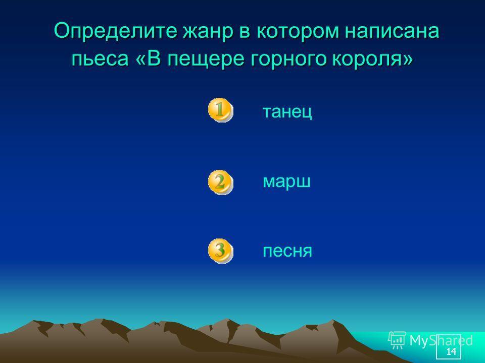 14 Определите жанр в котором написана пьеса «В пещере горного короля» Определите жанр в котором написана пьеса «В пещере горного короля» танец марш песня
