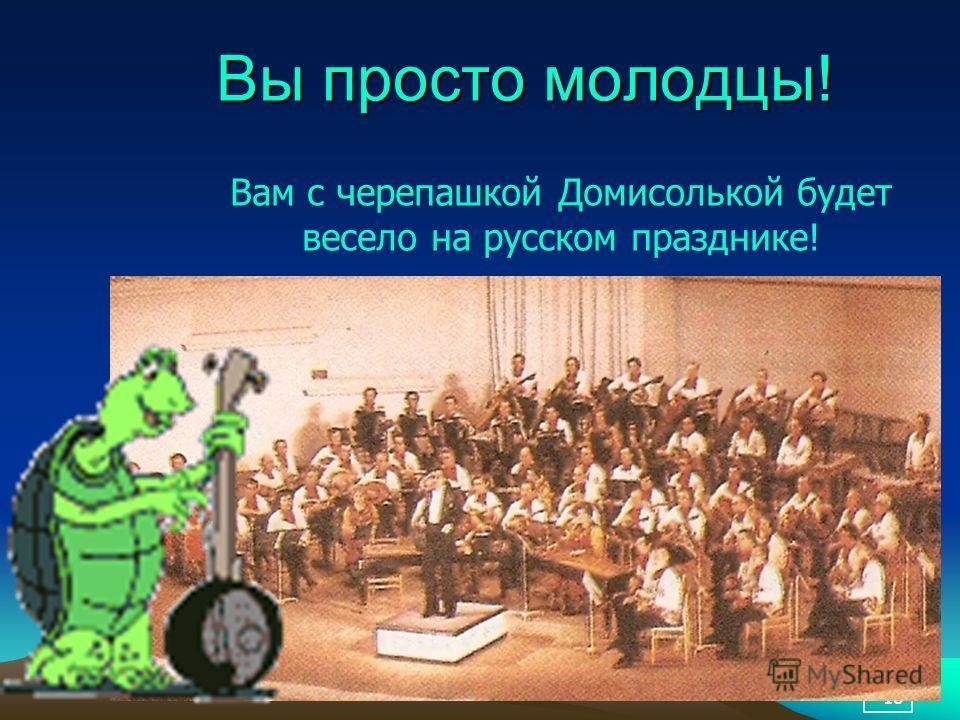 18 Вы просто молодцы! Вам с черепашкой Домисолькой будет весело на русском празднике!