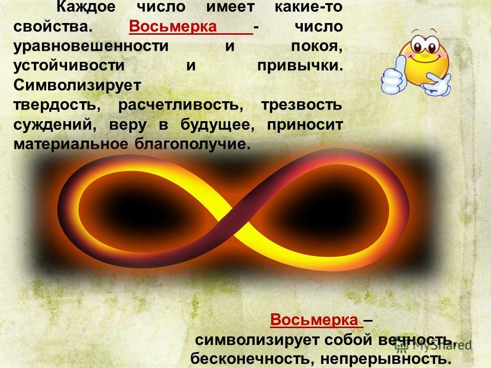 Каждое число имеет какие-то свойства. Восьмерка - число уравновешенности и покоя, устойчивости и привычки. Символизирует твердость, расчетливость, трезвость суждений, веру в будущее, приносит материальное благополучие. Восьмерка – символизирует собой