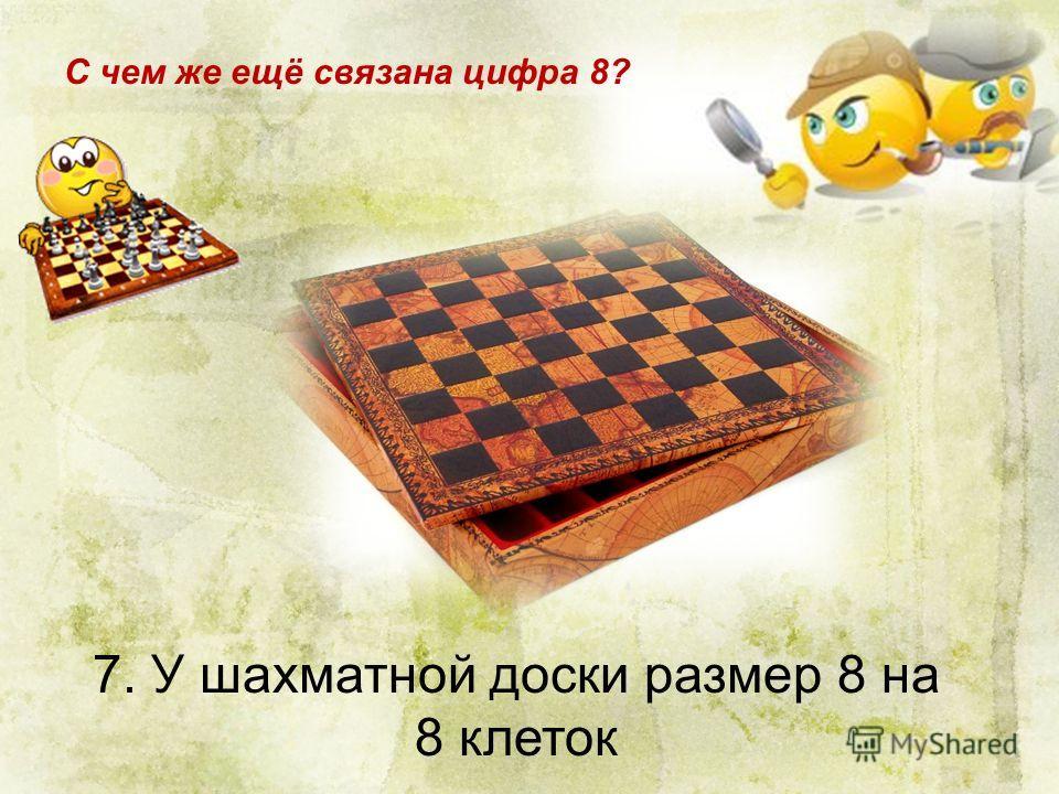 7. У шахматной доски размер 8 на 8 клеток С чем же ещё связана цифра 8?