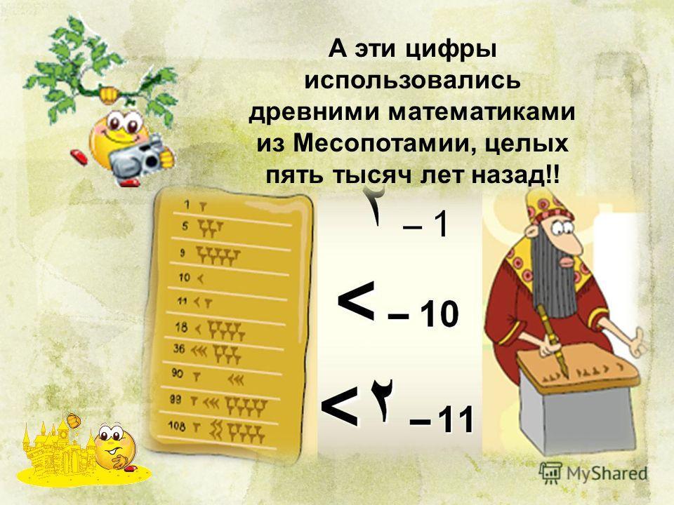 А эти цифры использовались древними математиками из Месопотамии, целых пять тысяч лет назад!!