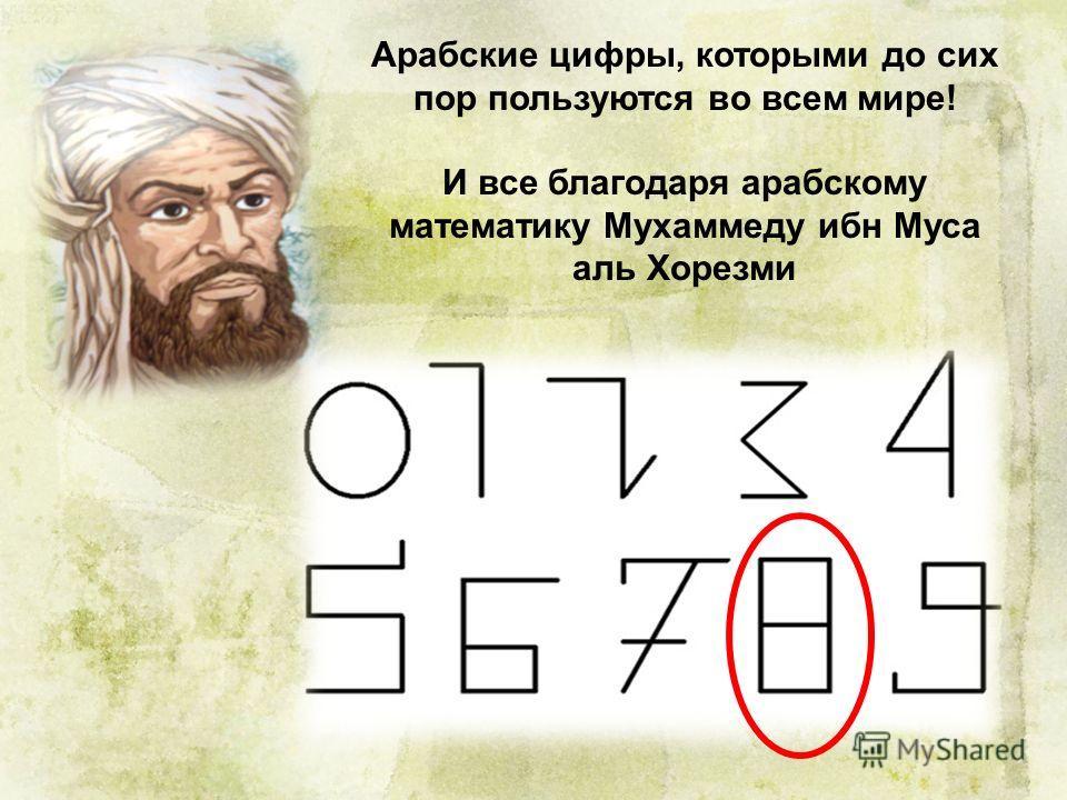 Арабские цифры, которыми до сих пор пользуются во всем мире! И все благодаря арабскому математику Мухаммеду ибн Муса аль Хорезми