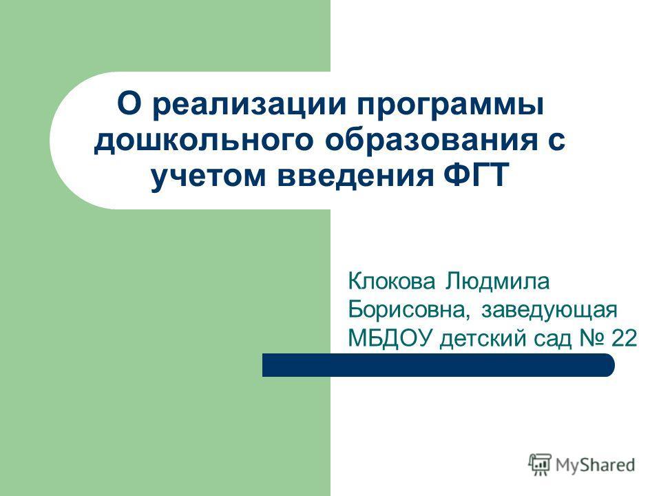 О реализации программы дошкольного образования с учетом введения ФГТ Клокова Людмила Борисовна, заведующая МБДОУ детский сад 22