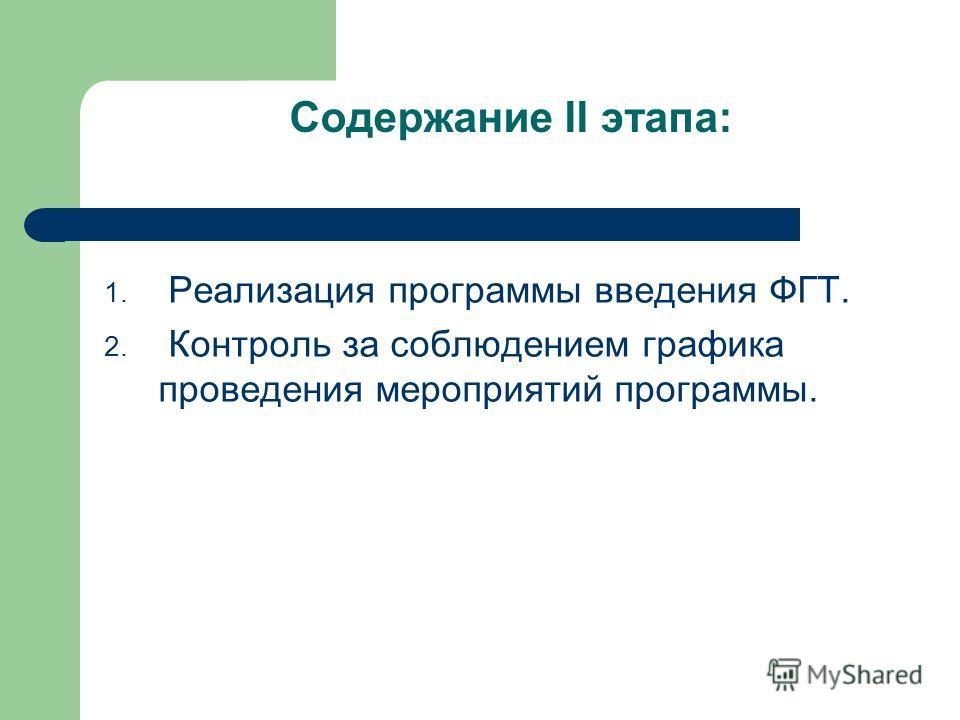 Содержание II этапа: 1. Реализация программы введения ФГТ. 2. Контроль за соблюдением графика проведения мероприятий программы.