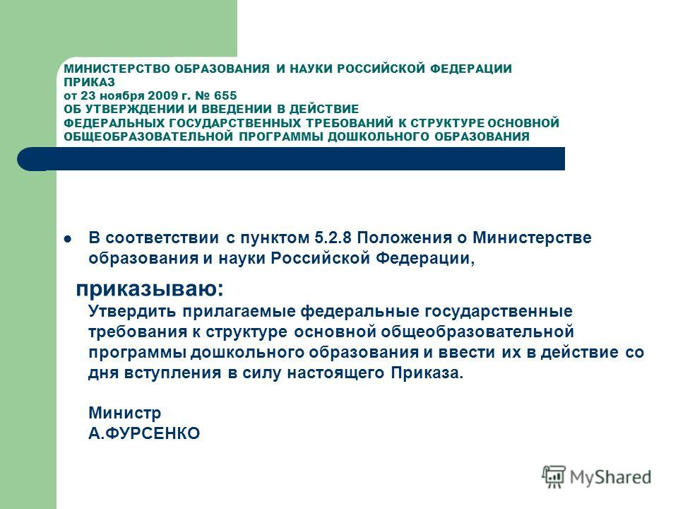 МИНИСТЕРСТВО ОБРАЗОВАНИЯ И НАУКИ РОССИЙСКОЙ ФЕДЕРАЦИИ ПРИКАЗ от 23 ноября 2009 г. 655 ОБ УТВЕРЖДЕНИИ И ВВЕДЕНИИ В ДЕЙСТВИЕ ФЕДЕРАЛЬНЫХ ГОСУДАРСТВЕННЫХ ТРЕБОВАНИЙ К СТРУКТУРЕ ОСНОВНОЙ ОБЩЕОБРАЗОВАТЕЛЬНОЙ ПРОГРАММЫ ДОШКОЛЬНОГО ОБРАЗОВАНИЯ В соответстви