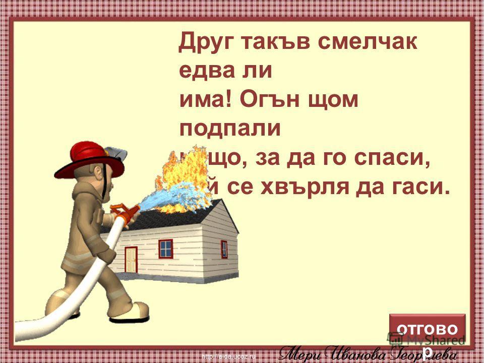 10 Друг такъв смелчак едва ли има! Огън щом подпали нещо, за да го спаси, той се хвърля да гаси. отгово р