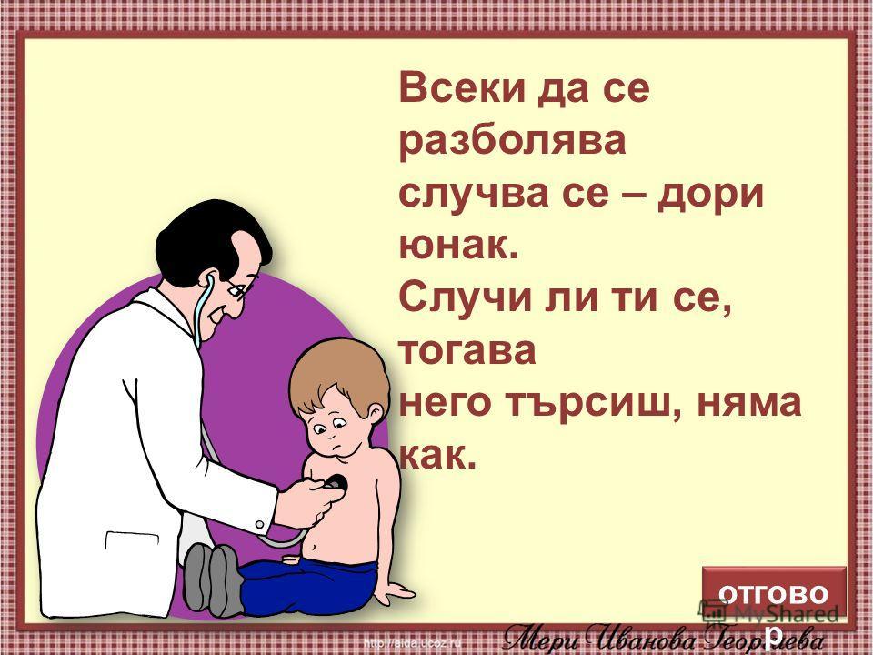 11 Всеки да се разболява случва се – дори юнак. Случи ли ти се, тогава него търсиш, няма как. отгово р
