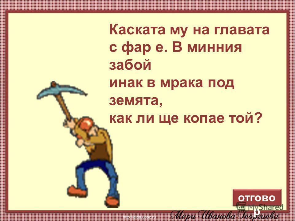 13 Каската му на главата с фар е. В минния забой инак в мрака под земята, как ли ще копае той? отгово р