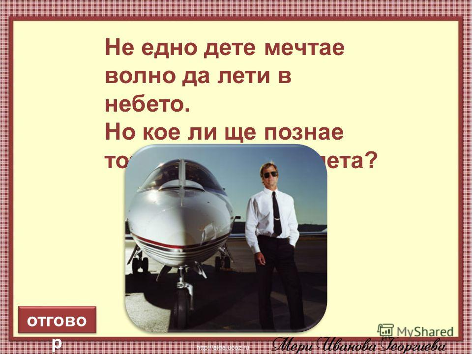 7 Не едно дете мечтае волно да лети в небето. Но кое ли ще познае тоз, що кара самолета? отгово р