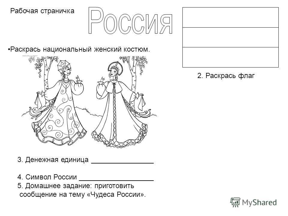 Раскрась национальный женский костюм. 2. Раскрась флаг 3. Денежная единица ________________ 4. Символ России ___________________ 5. Домашнее задание: приготовить сообщение на тему «Чудеса России». Рабочая страничка