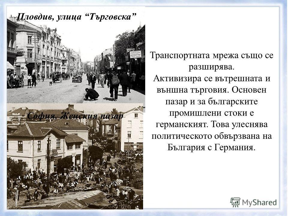 Пловдив, улица Търговска София, Женския пазар Транспортната мрежа също се разширява. Активизира се вътрешната и външна търговия. Основен пазар и за българските промишлени стоки е германският. Това улеснява политическото обвързвана на България с Герма