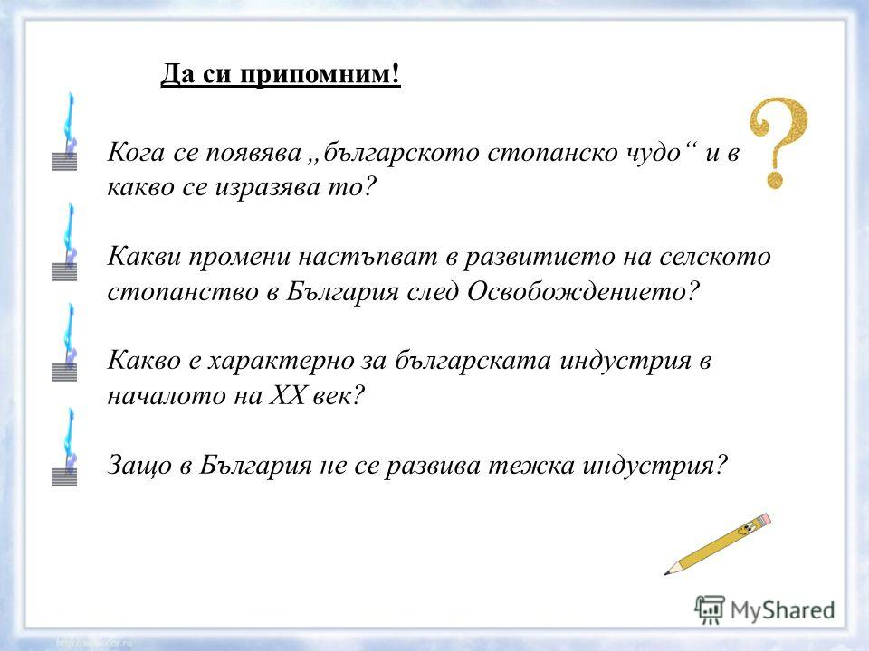 Кога се появява българското стопанско чудо и в какво се изразява то? Какви промени настъпват в развитието на селското стопанство в България след Освобождението? Какво е характерно за българската индустрия в началото на ХХ век? Защо в България не се р
