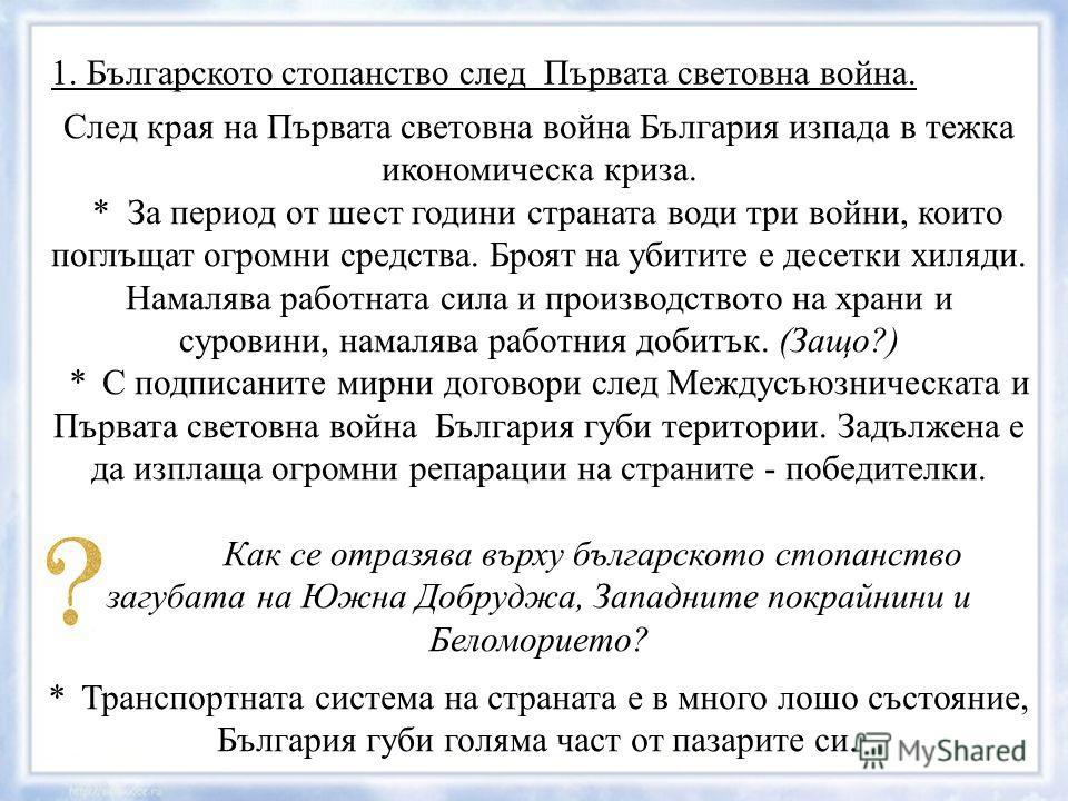 1. Българското стопанство след Първата световна война. След края на Първата световна война България изпада в тежка икономическа криза. * За период от шест години страната води три войни, които поглъщат огромни средства. Броят на убитите е десетки хил