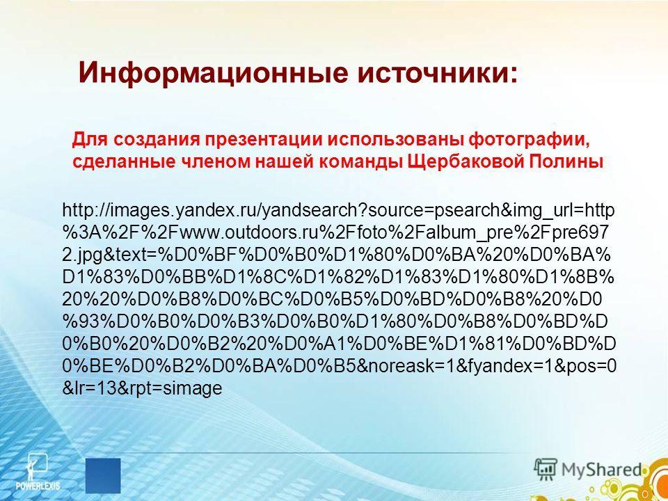 Информационные источники: Для создания презентации использованы фотографии, сделанные членом нашей команды Щербаковой Полины http://images.yandex.ru/yandsearch?source=psearch&img_url=http %3A%2F%2Fwww.outdoors.ru%2Ffoto%2Falbum_pre%2Fpre697 2.jpg&tex
