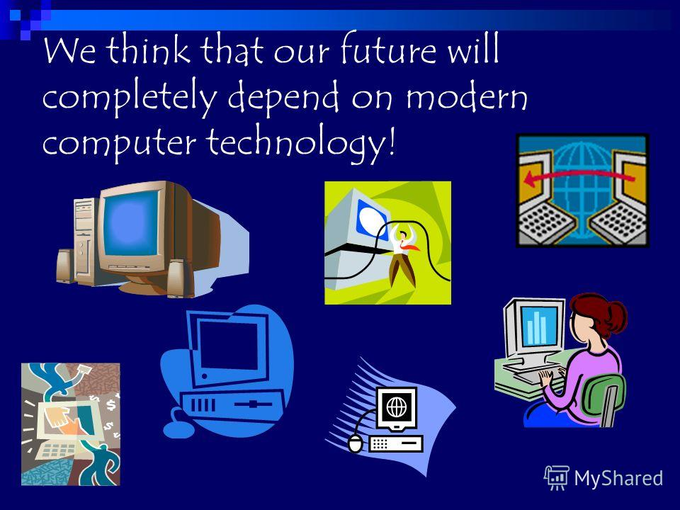 We think that our future will completely depend on modern computer technology!