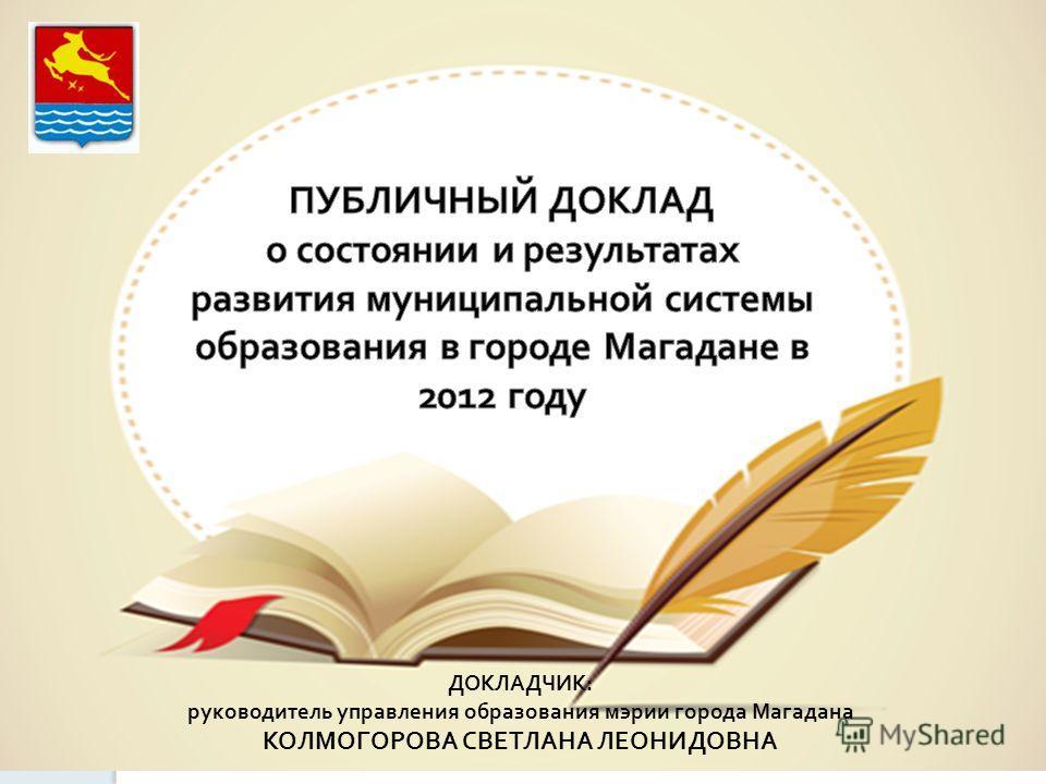 ДОКЛАДЧИК: руководитель управления образования мэрии города Магадана КОЛМОГОРОВА СВЕТЛАНА ЛЕОНИДОВНА
