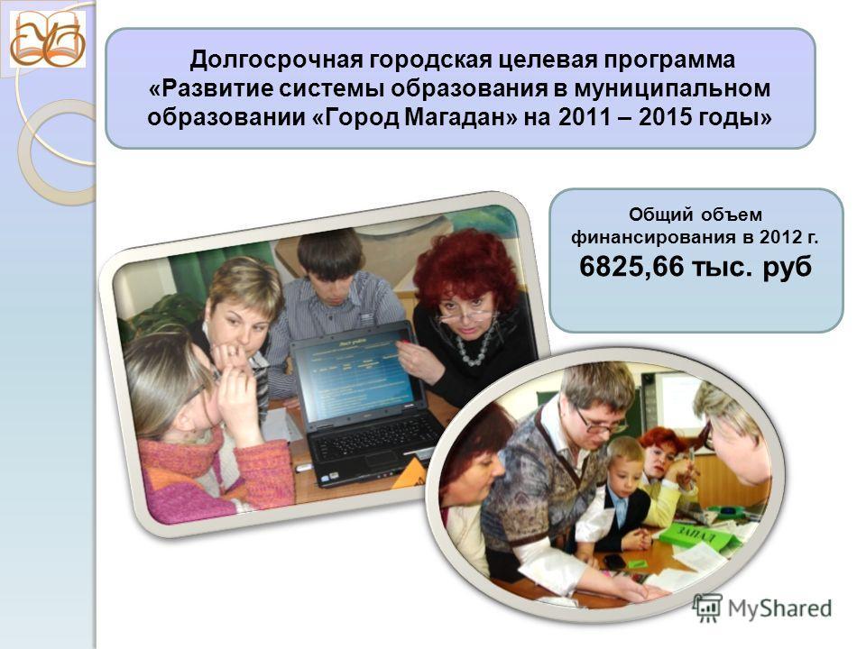 Долгосрочная городская целевая программа «Развитие системы образования в муниципальном образовании «Город Магадан» на 2011 – 2015 годы» Общий объем финансирования в 2012 г. 6825,66 тыс. руб