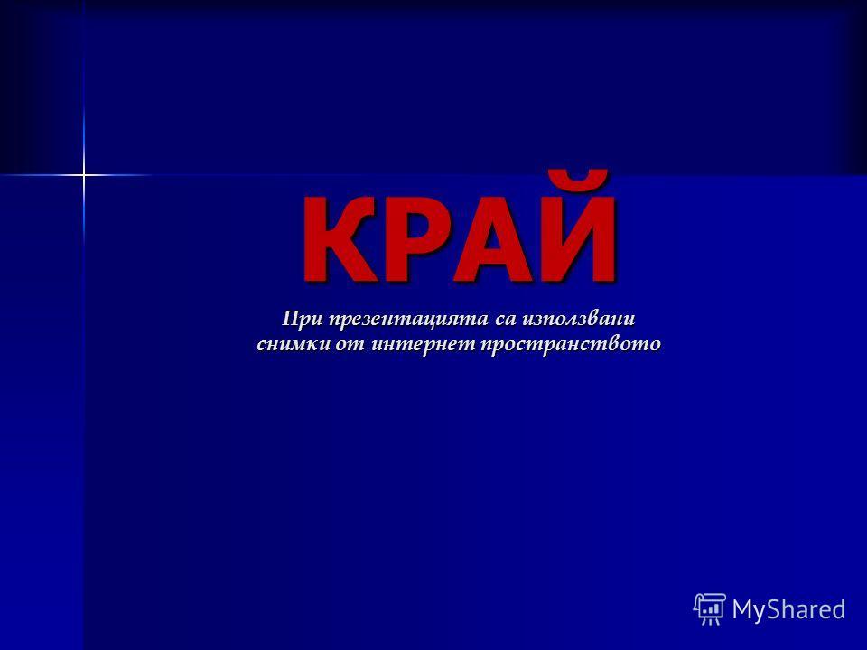 КРАЙ При презентацията са използвани снимки от интернет пространството