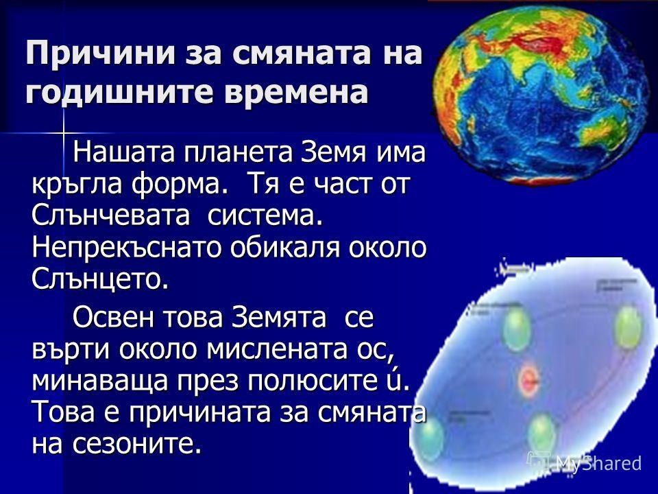 Причини за смяната на годишните времена Нашата планета Земя има кръгла форма. Тя е част от Слънчевата система. Непрекъснато обикаля около Слънцето. Нашата планета Земя има кръгла форма. Тя е част от Слънчевата система. Непрекъснато обикаля около Слън