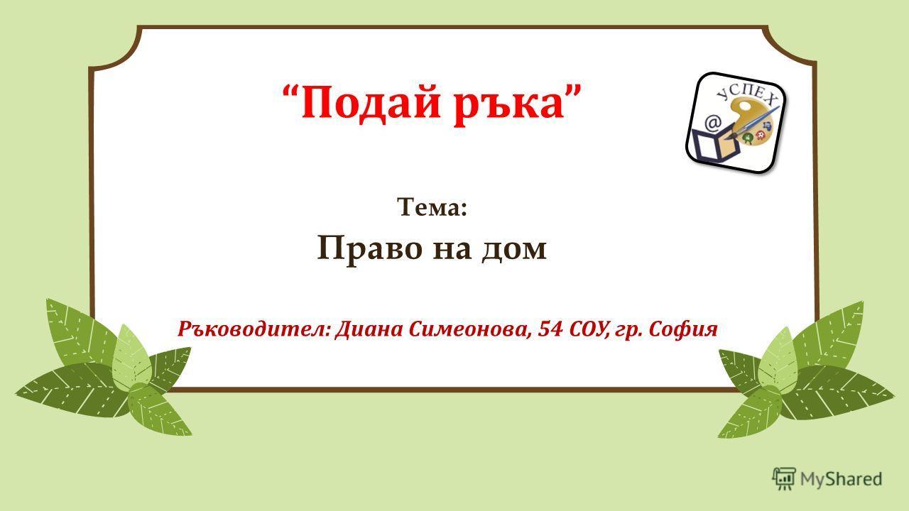 Подай ръка Тема: Право на дом Ръководител: Диана Симеонова, 54 СОУ, гр. София