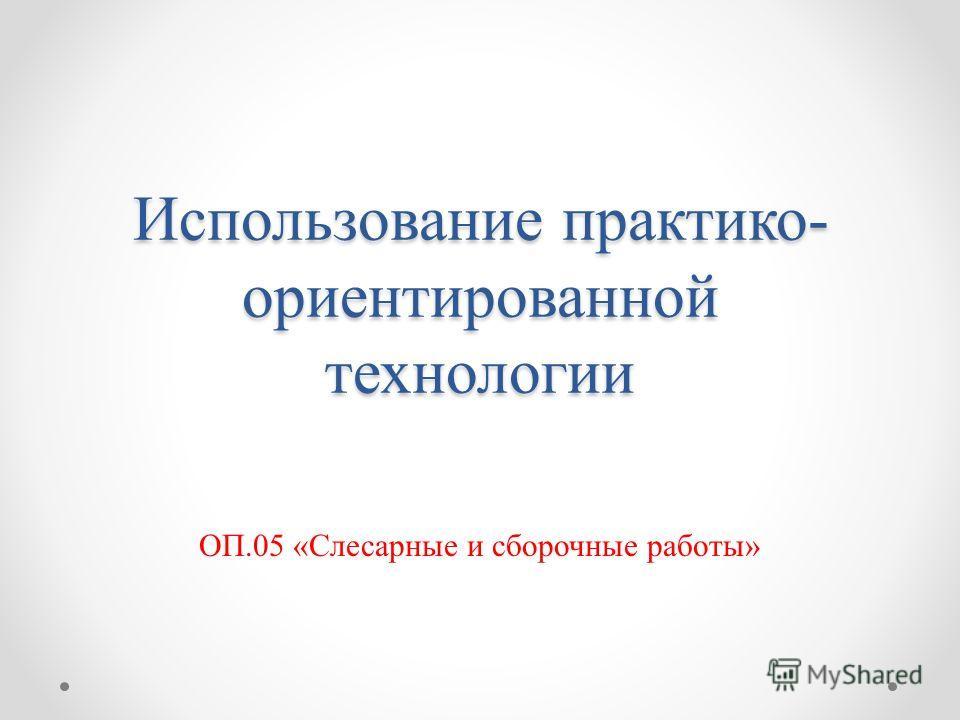 Использование практико- ориентированной технологии ОП.05 «Слесарные и сборочные работы»