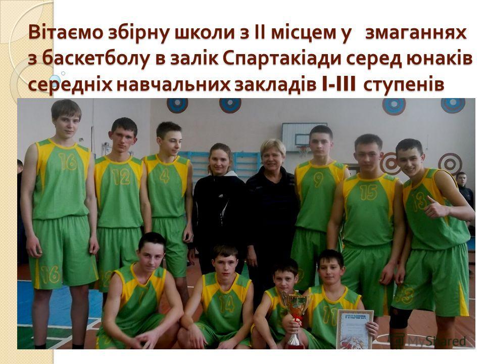 Вітаємо збірну школи з ІІ місцем у змаганнях з баскетболу в залік Спартакіади серед юнаків середніх навчальних закладів I-III ступенів