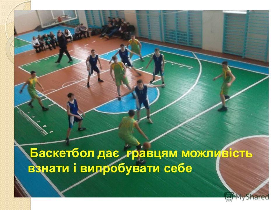 Баскетбол дає гравцям можливість взнати і випробувати себе