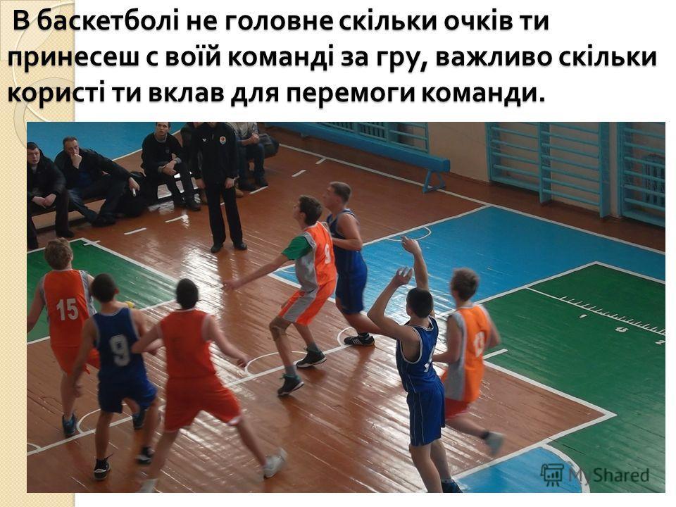 В баскетболі не головне скільки очків ти принесеш с воїй команді за гру, важливо скільки користі ти вклав для перемоги команди. В баскетболі не головне скільки очків ти принесеш с воїй команді за гру, важливо скільки користі ти вклав для перемоги ком
