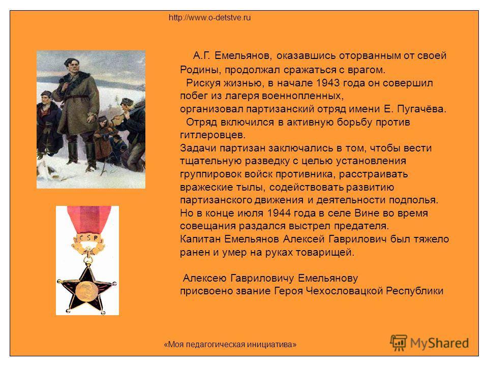 А.Г. Емельянов, оказавшись оторванным от своей Родины, продолжал сражаться с врагом. Рискуя жизнью, в начале 1943 года он совершил побег из лагеря военнопленных, организовал партизанский отряд имени Е. Пугачёва. Отряд включился в активную борьбу прот