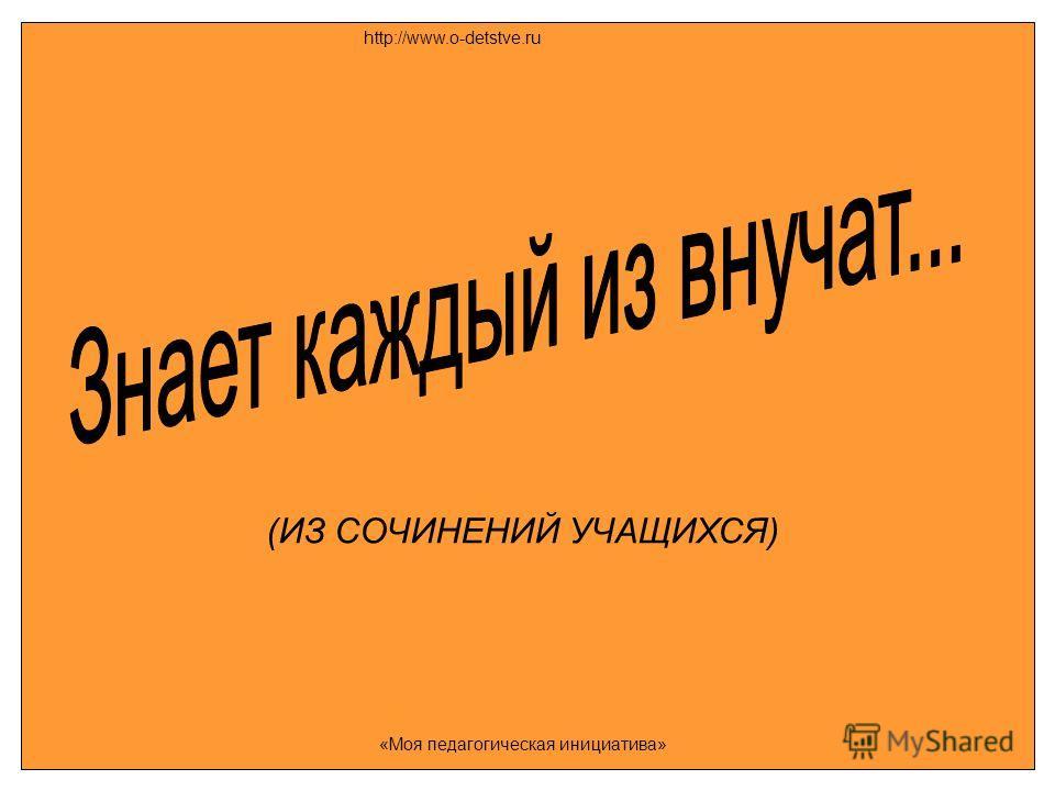 (ИЗ СОЧИНЕНИЙ УЧАЩИХСЯ) http://www.o-detstve.ru «Моя педагогическая инициатива»