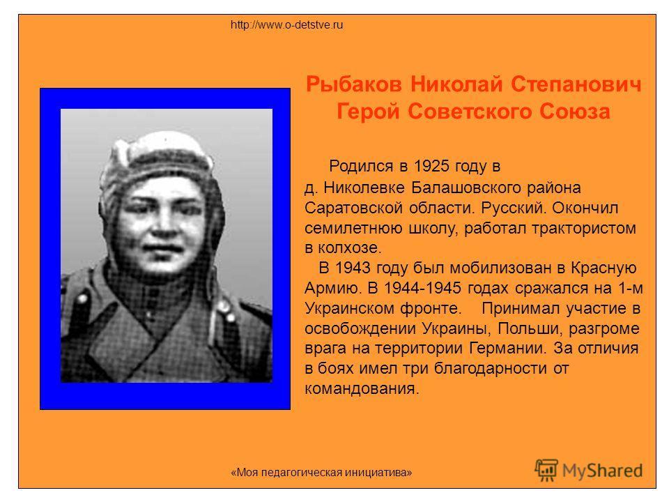 Рыбаков Николай Степанович Герой Советского Союза Родился в 1925 году в д. Николевке Балашовского района Саратовской области. Русский. Окончил семилетнюю школу, работал трактористом в колхозе. В 1943 году был мобилизован в Красную Армию. В 1944-1945