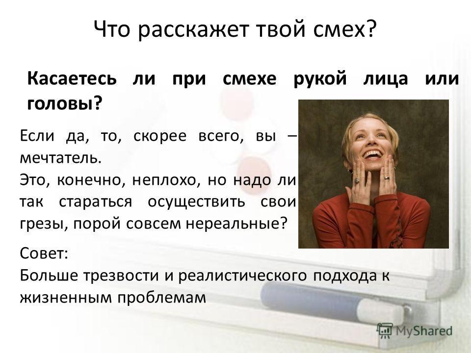 Что расскажет твой смех? Касаетесь ли при смехе рукой лица или головы? Если да, то, скорее всего, вы – мечтатель. Это, конечно, неплохо, но надо ли так стараться осуществить свои грезы, порой совсем нереальные? Совет: Больше трезвости и реалистическо