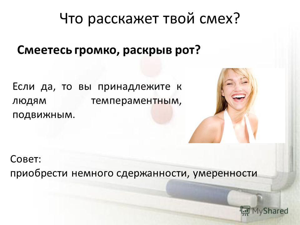 Что расскажет твой смех? Смеетесь громко, раскрыв рот? Если да, то вы принадлежите к людям темпераментным, подвижным. Совет: приобрести немного сдержанности, умеренности