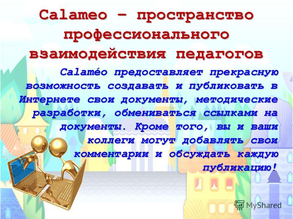 Calameo – пространство профессионального взаимодействия педагогов Calaméo предоставляет прекрасную возможность создавать и публиковать в Интернете свои документы, методические разработки, обмениваться ссылками на документы. Кроме того, вы и ваши колл
