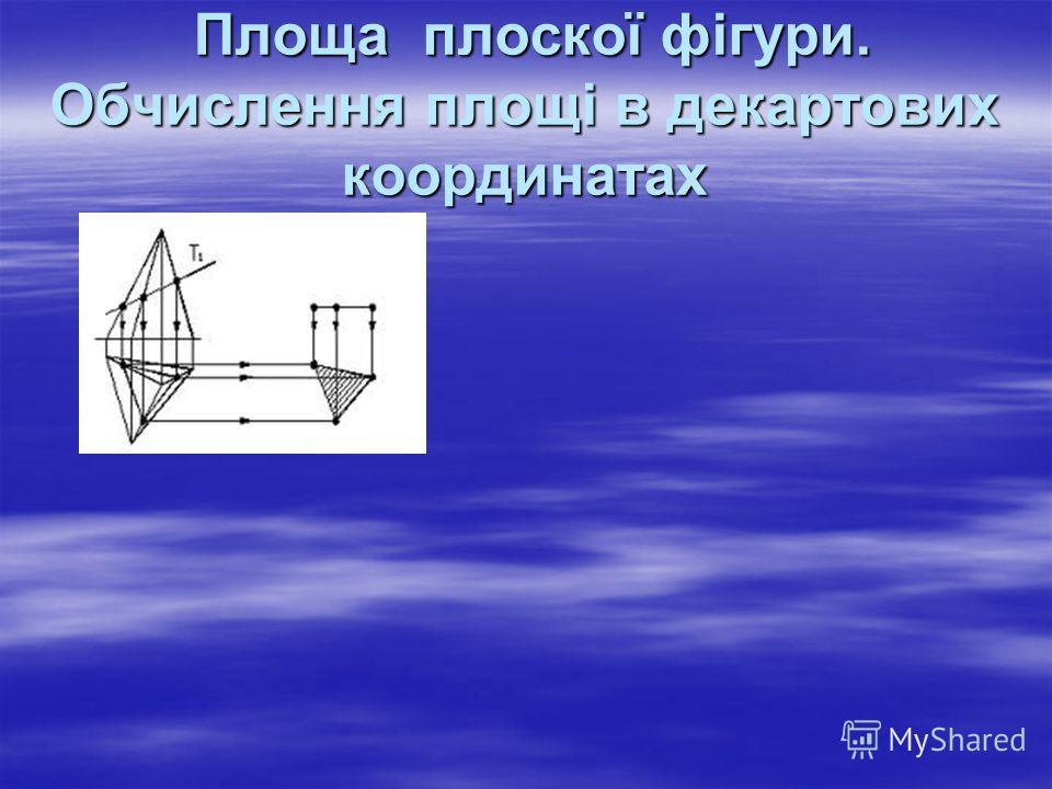 Площа плоскої фігури. Обчислення площі в декартових координатах Площа плоскої фігури. Обчислення площі в декартових координатах