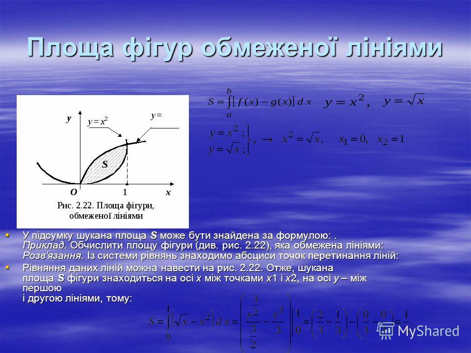 Площа фігур обмеженої лініями У підсумку шукана площа S може бути знайдена за формулою:. Приклад. Обчислити площу фігури (див. рис. 2.22), яка обмежена лініями: Розвязання. Із системи рівнянь знаходимо абсциси точок перетинання ліній: У підсумку шука