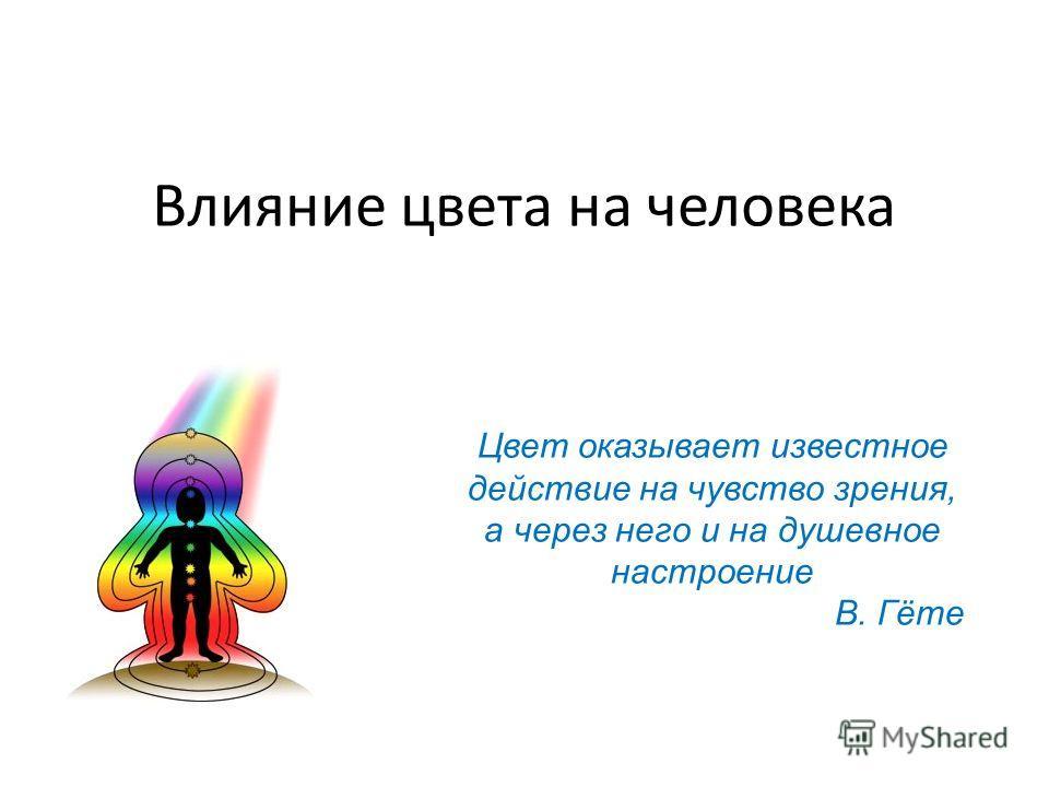 Влияние цвета на человека Цвет оказывает известное действие на чувство зрения, а через него и на душевное настроение В. Гёте
