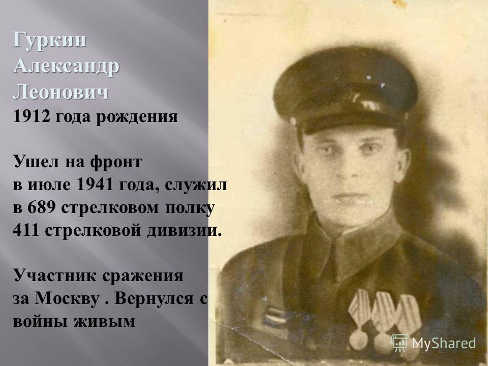 ГуркинАлександрЛеонович 1912 года рождения Ушел на фронт в июле 1941 года, служил в 689 стрелковом полку 411 стрелковой дивизии. Участник сражения за Москву. Вернулся с войны живым