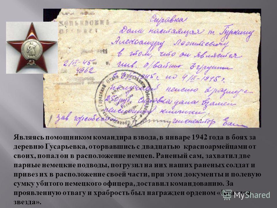 Являясь помощником командира взвода, в январе 1942 года в боях за деревню Гусарьевка, оторвавшись с двадцатью красноармейцами от своих, попал он в расположение немцев. Раненый сам, захватил две парные немецкие подводы, погрузил на них наших раненых с