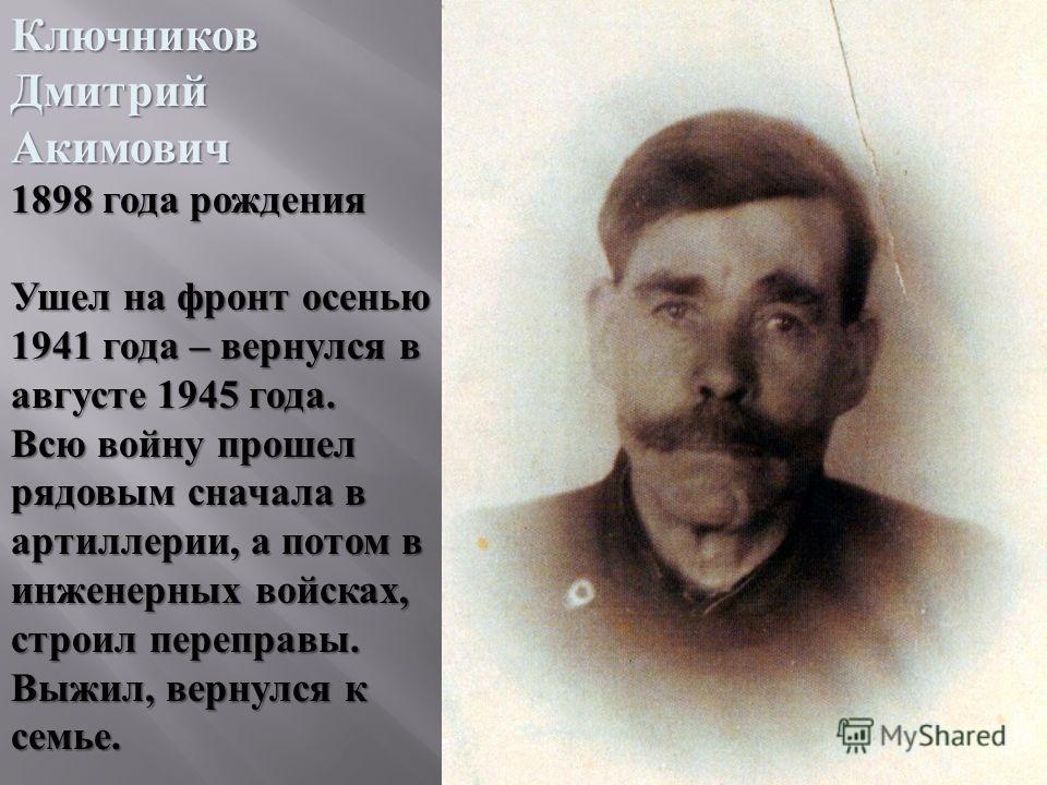 КлючниковДмитрийАкимович 1898 года рождения Ушел на фронт осенью 1941 года – вернулся в августе 1945 года. Всю войну прошел рядовым сначала в артиллерии, а потом в инженерных войсках, строил переправы. Выжил, вернулся к семье.