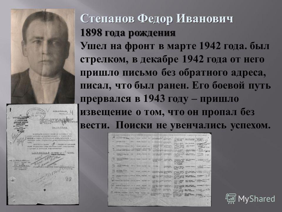 Степанов Федор Иванович 1898 года рождения Ушел на фронт в марте 1942 года. был стрелком, в декабре 1942 года от него пришло письмо без обратного адреса, писал, что был ранен. Его боевой путь прервался в 1943 году – пришло извещение о том, что он про