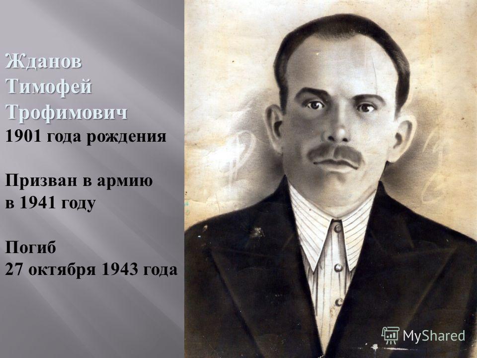 ЖдановТимофейТрофимович 1901 года рождения Призван в армию в 1941 году Погиб 27 октября 1943 года