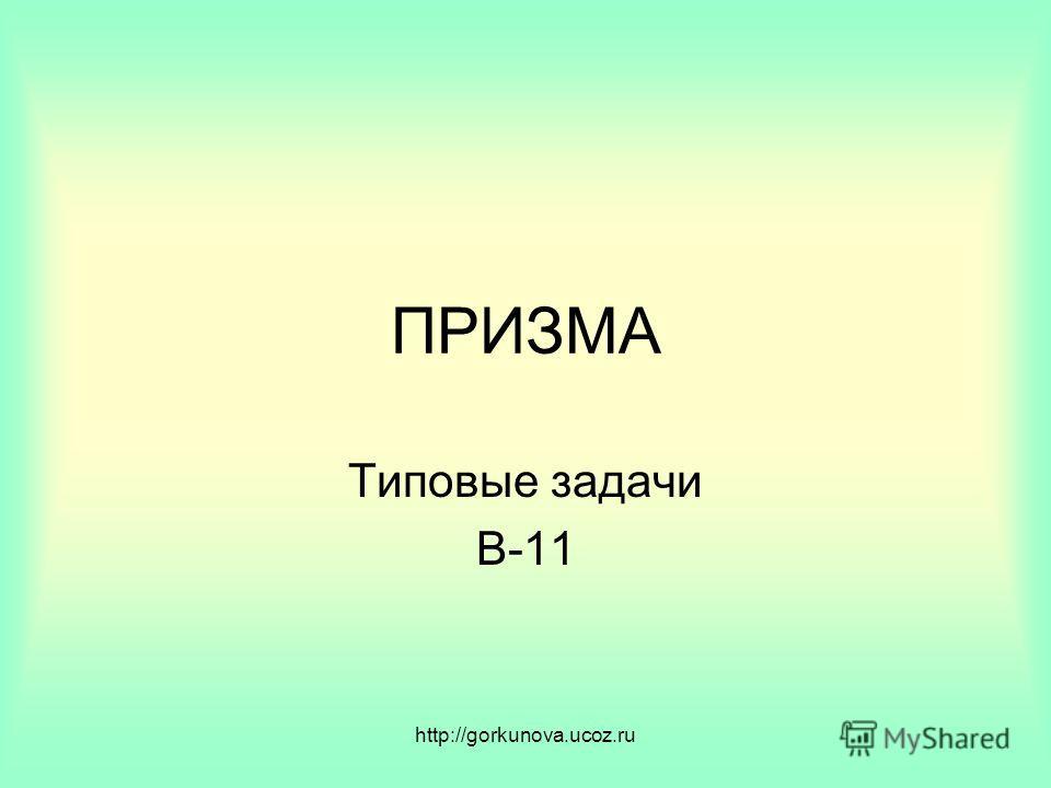 http://gorkunova.ucoz.ru ПРИЗМА Типовые задачи В-11