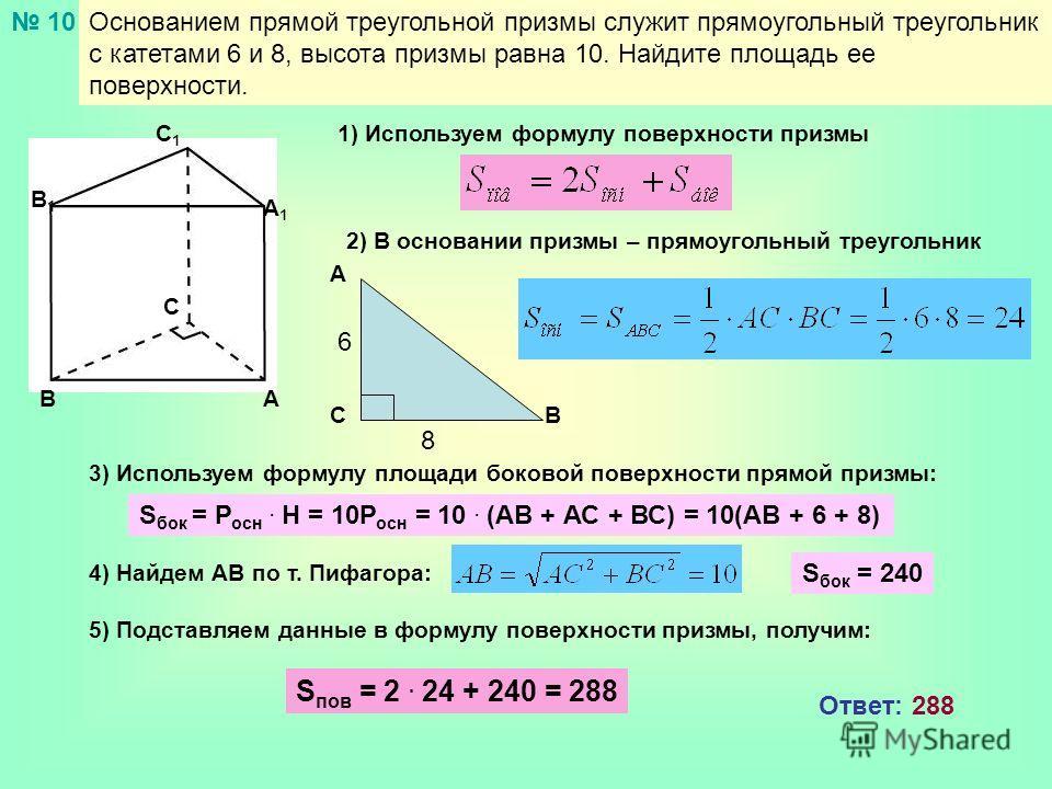 Основанием прямой треугольной призмы служит прямоугольный треугольник с катетами 6 и 8, высота призмы равна 10. Найдите площадь ее поверхности. 10 АВ С А1А1 В1В1 С1С1 1) Используем формулу поверхности призмы 2) В основании призмы – прямоугольный треу