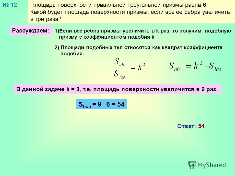 Площадь поверхности правильной треугольной призмы равна 6. Какой будет площадь поверхности призмы, если все ее ребра увеличить в три раза? 12 Рассуждаем: 1)Если все ребра призмы увеличить в k раз, то получим подобную призму с коэффициентом подобия k