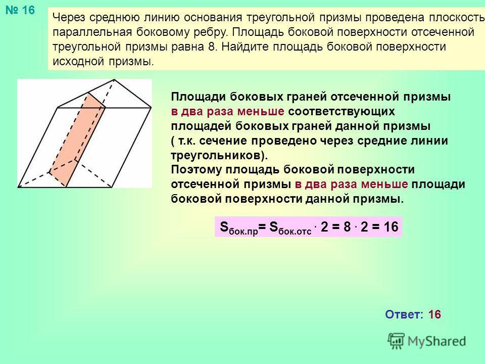 Через среднюю линию основания треугольной призмы проведена плоскость, параллельная боковому ребру. Площадь боковой поверхности отсеченной треугольной призмы равна 8. Найдите площадь боковой поверхности исходной призмы. Площади боковых граней отсеченн