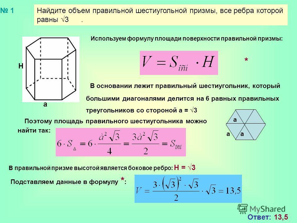 Найдите объем правильной шестиугольной призмы, все ребра которой равны 3. a Н Используем формулу площади поверхности правильной призмы: В основании лежит правильный шестиугольник, который большими диагоналями делится на 6 равных правильных треугольни