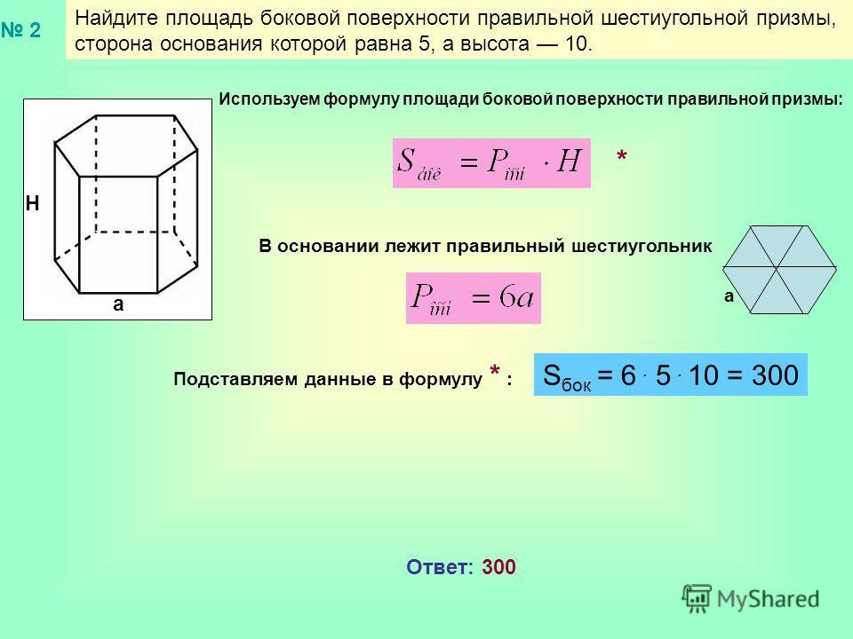 Найдите площадь боковой поверхности правильной шестиугольной призмы, сторона основания которой равна 5, а высота 10. a Н В основании лежит правильный шестиугольник Используем формулу площади боковой поверхности правильной призмы: а Подставляем данные