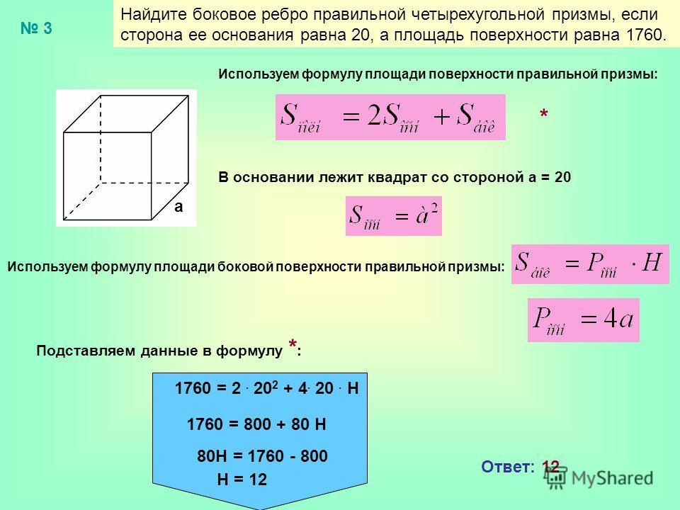 Найдите боковое ребро правильной четырехугольной призмы, если сторона ее основания равна 20, а площадь поверхности равна 1760. 3 Используем формулу площади поверхности правильной призмы: В основании лежит квадрат со стороной а = 20 Используем формулу