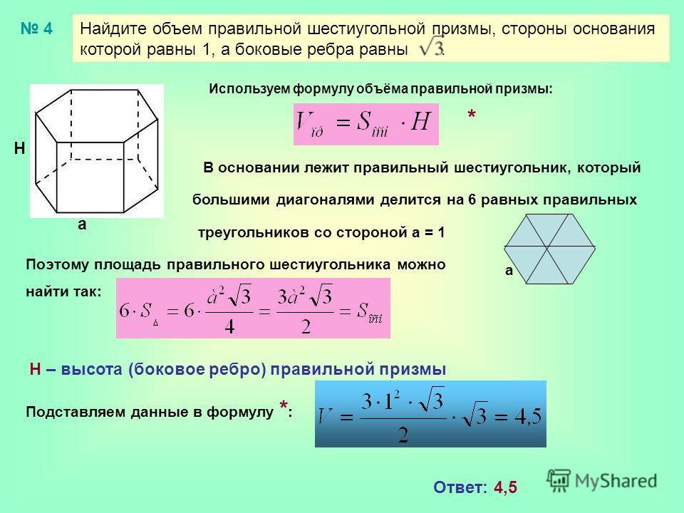 Найдите объем правильной шестиугольной призмы, стороны основания которой равны 1, а боковые ребра равны. 4 Н а Используем формулу объёма правильной призмы: В основании лежит правильный шестиугольник, который большими диагоналями делится на 6 равных п